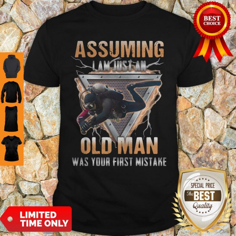 Assuming I Am Just An Old Man Was Your First Mistake Shirt