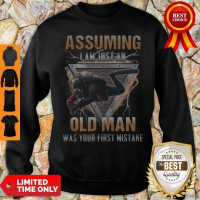 Assuming I Am Just An Old Man Was Your First Mistake Sweatshirt