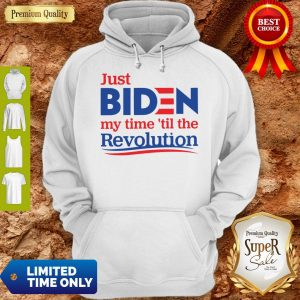 Official Just Biden My Time 'til The Revolution Hoodie