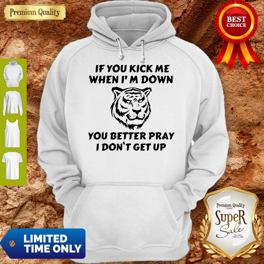 Top Tiger If You Kick Me When I Am Down You Better Pray I Don't Get Up Hoodie