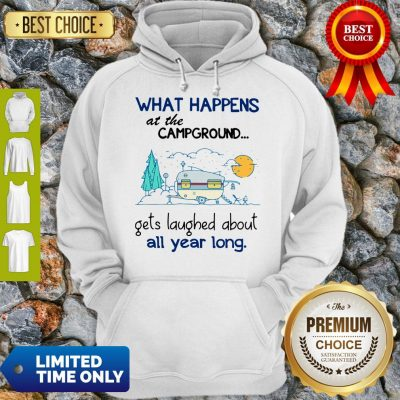 Top What Happens At The Campground Gets Laughed About All Year Long Hoodie