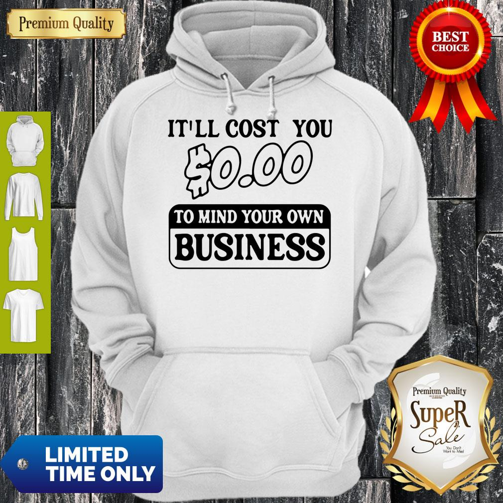 Premium It'll Cost You $0.00 To Mind Your Own Business Hoodie