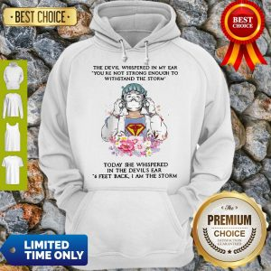 Top The Devil Whispered In My Ear You're Not Strong Enough To Withstand The Storm Nurse Hoodie