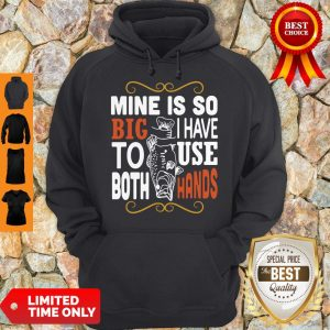 Official Mine Is So Big I Have To Use Both Hands Hoodie