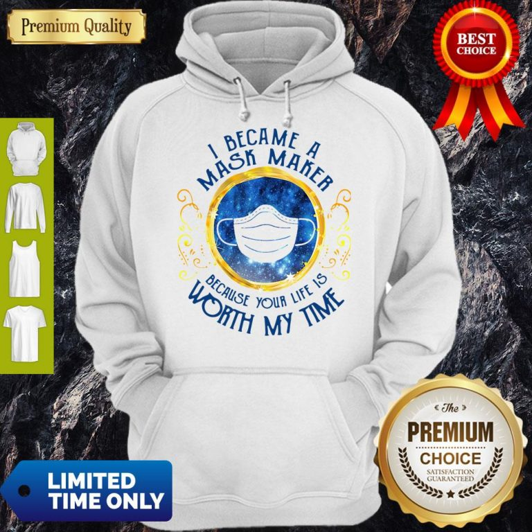 Official I Became A Mask Maker Because Your Life Is Worth My Time Hoodie