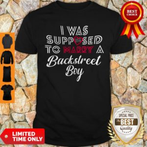 I Was Supposed To Marry A Backstreet Boy Shirt