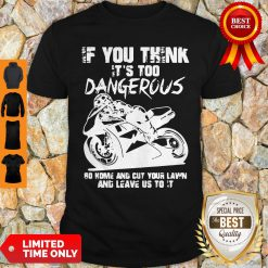If You Think It's Too Dangerous Go Home Shirt