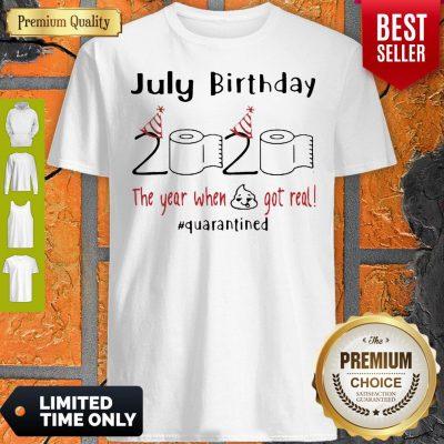 July Birthday 2020 The Year When Shit Got Real Quarantined Coronavirus Shirt
