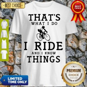 Nice Thats What I Do I Ride And I Know Things Shirt