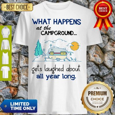Top What Happens At The Campground Gets Laughed About All Year Long Shirt