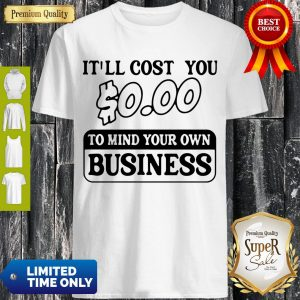 Premium It'll Cost You $0.00 To Mind Your Own Business Shirt