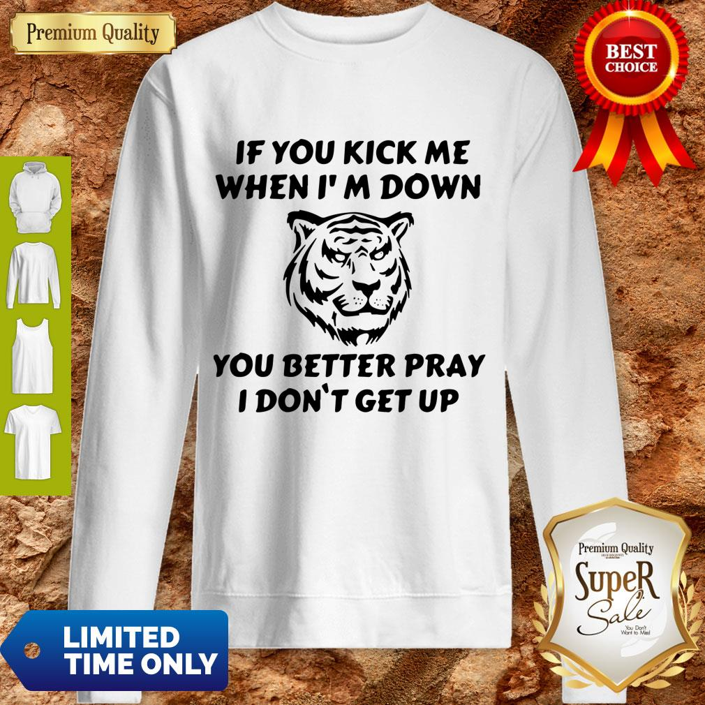 Top Tiger If You Kick Me When I Am Down You Better Pray I Don't Get Up Sweatshirt