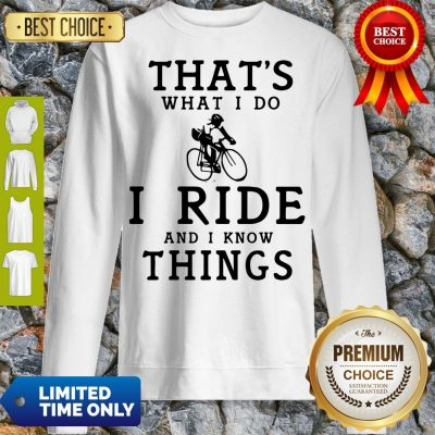 Nice Thats What I Do I Ride And I Know Things Sweatshirt