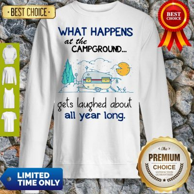 Top What Happens At The Campground Gets Laughed About All Year Long Sweatshirt
