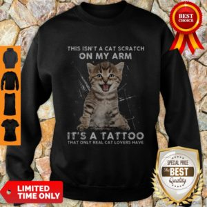 Hot This Isn't A Cat Scratch On My Arm It's A Tattoo That Only Real Cat Lovers Have Sweatshirt