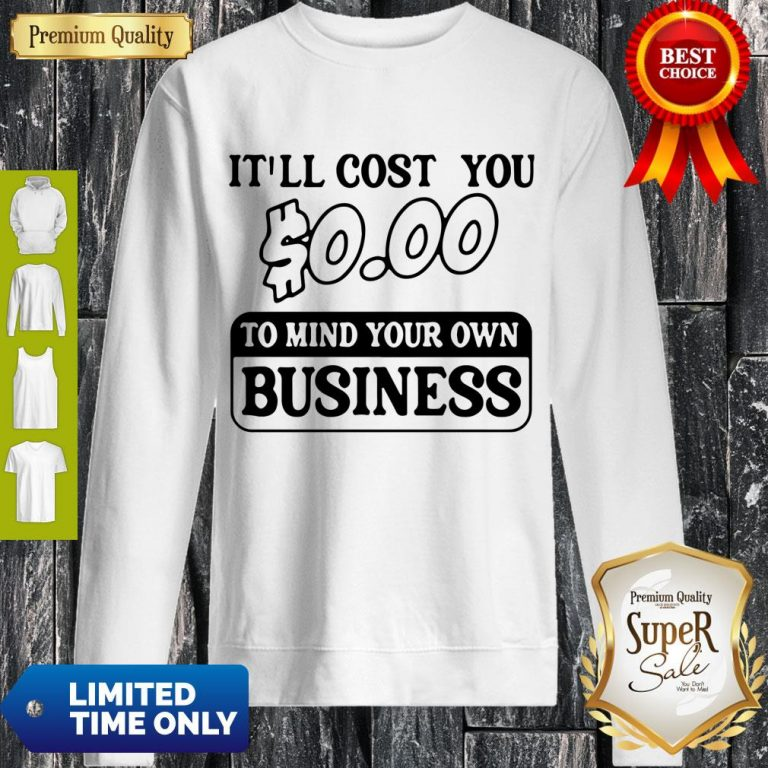 Premium It'll Cost You $0.00 To Mind Your Own Business Sweatshirt