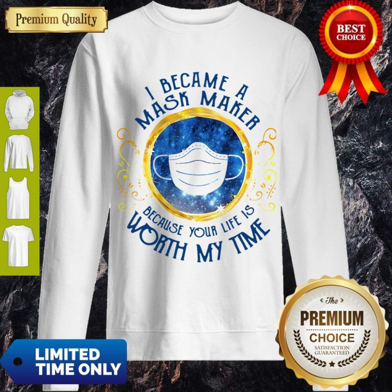 Official I Became A Mask Maker Because Your Life Is Worth My Time Sweatshirt