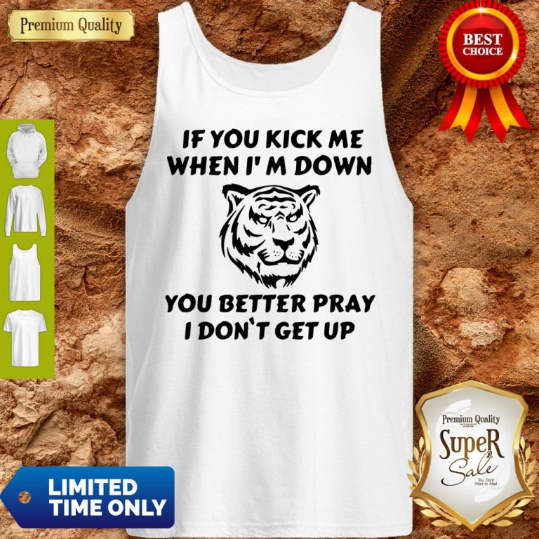 Top Tiger If You Kick Me When I Am Down You Better Pray I Don't Get Up Tank Top