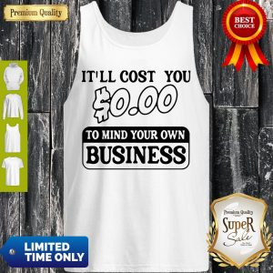 Premium It'll Cost You $0.00 To Mind Your Own Business Tank Top