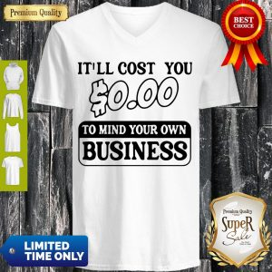 Premium It'll Cost You $0.00 To Mind Your Own Business V-neck