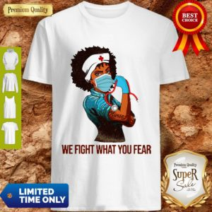 We Fight What You Fear Woman Nurse Black Girl Black Queen Shirt