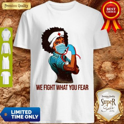 We Fight What You Fear Woman Nurse Black Girl Black Queen Shirt