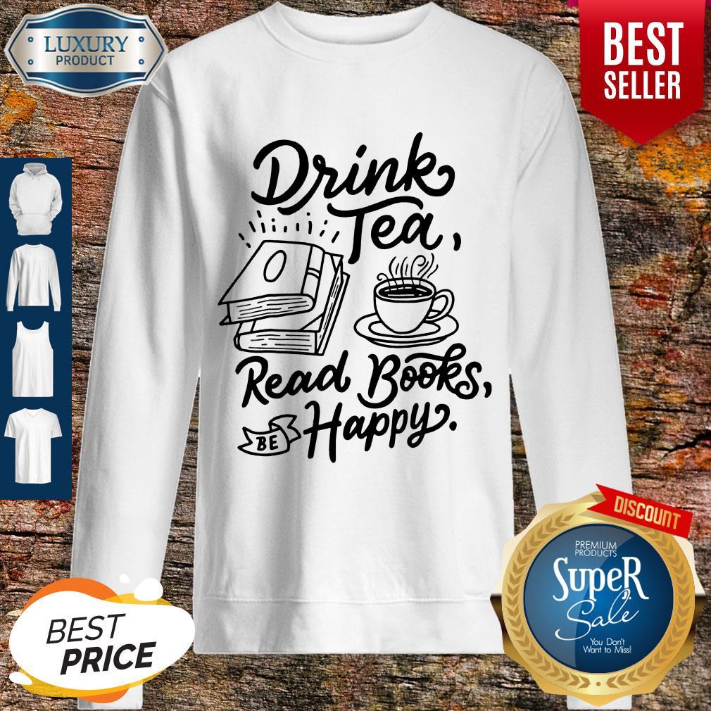 Funny Drink Tea Read Books Be Happy Sweatshirt