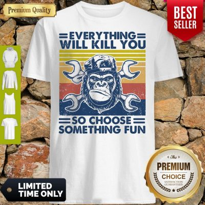 Funny Everything Will Kill You Mechanic So Choose Something Fun Vintage Shirt