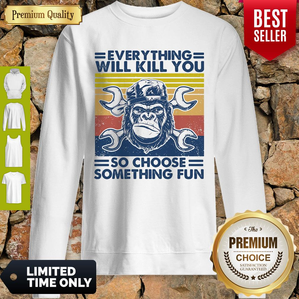 Funny Everything Will Kill You Mechanic So Choose Something Fun Vintage Sweatshirt