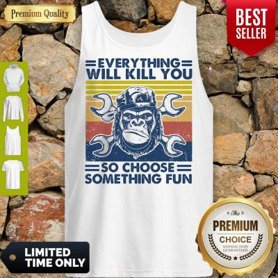 Funny Everything Will Kill You Mechanic So Choose Something Fun Vintage Tank Top