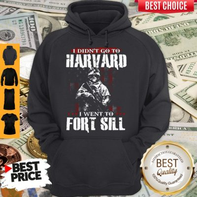 Funny I Didn't Go To Harvard I Went To Fort Sill Hoodie