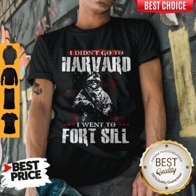 Funny I Didn't Go To Harvard I Went To Fort Sill Shirt