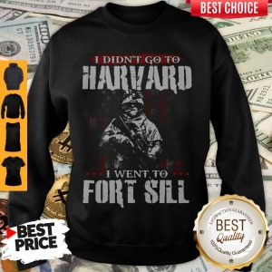 Funny I Didn't Go To Harvard I Went To Fort Sill Sweatshirt