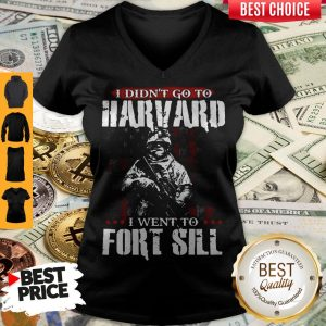 Funny I Didn't Go To Harvard I Went To Fort Sill V-neck
