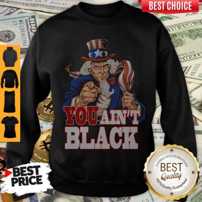 Funny Uncle Sam You Ain't Black America Flag Sweatshirt