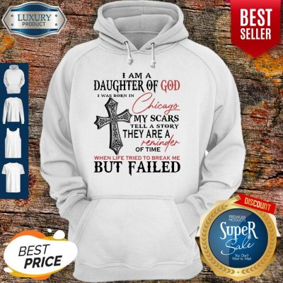 I Am A Daughter Of God I Was Born In Chicago My Scars Tell A Story They Are A Reminder Of Time When Life Tried To Break Me But Failed Hoodie