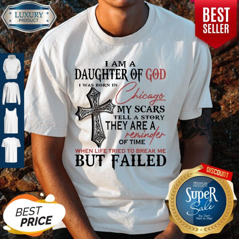 I Am A Daughter Of God I Was Born In Chicago My Scars Tell A Story They Are A Reminder Of Time When Life Tried To Break Me But Failed Shirt