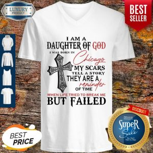 I Am A Daughter Of God I Was Born In Chicago My Scars Tell A Story They Are A Reminder Of Time When Life Tried To Break Me But Failed V-neck