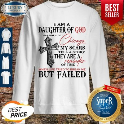 I Am A Daughter Of God I Was Born In Chicago My Scars Tell A Story They Are A Reminder Of Time When Life Tried To Break Me But Failed Sweatshirt