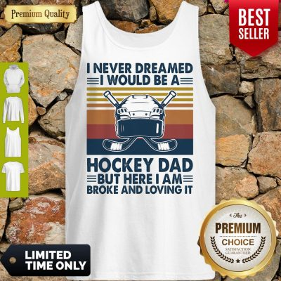 I Never Dreamed I Would Be A Hockey Dad But Here I Am Broke And Loving It Vintage Tank Top