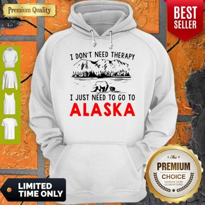 Nice I Don't Need Therapy I Just Need To Go To Alaska Hoodie
