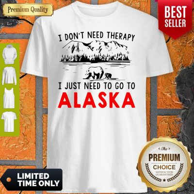 Nice I Don't Need Therapy I Just Need To Go To Alaska Shirt