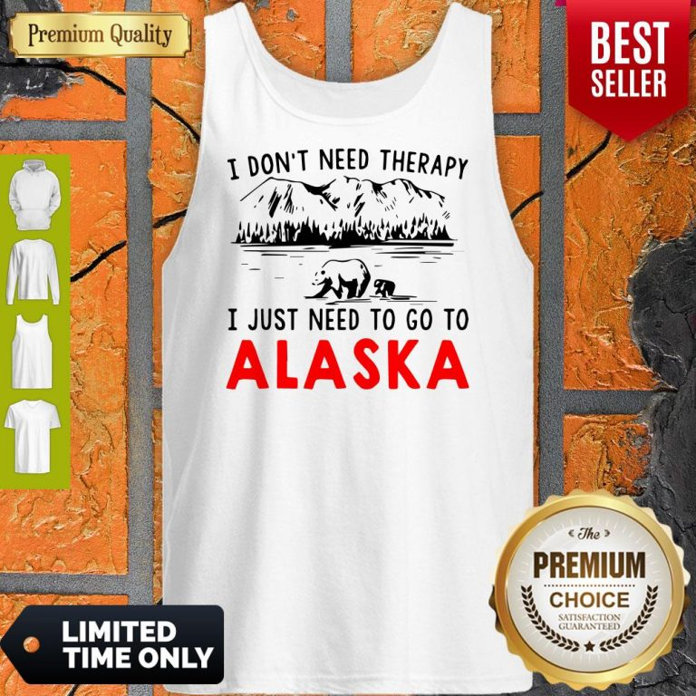 Nice I Don't Need Therapy I Just Need To Go To Alaska Tank Top