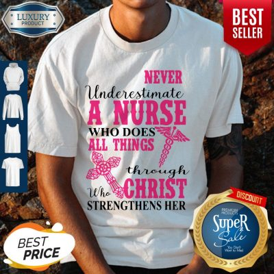 Nice Never Underestimate A Nurse Who Does All Things Through Christ Strengthens Her Shirt