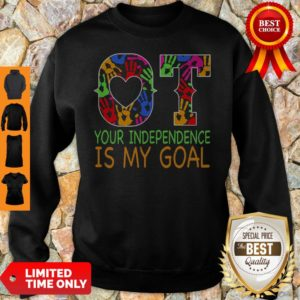 Nice Ot Your Independence Is My Goal Sweathirt