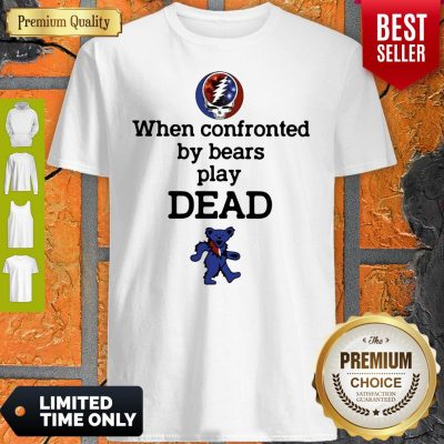 Nice When Confronted By Bears Play Dead Shirt