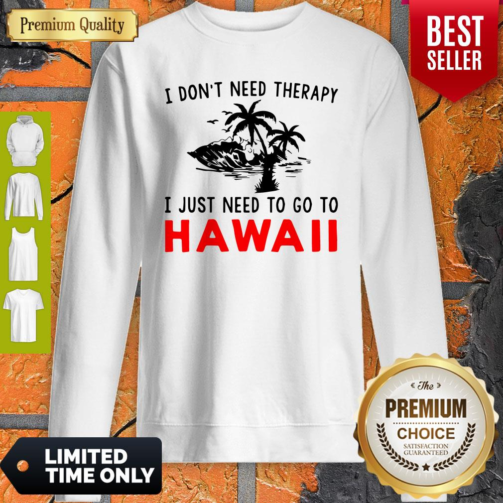 Official I Don't Need Therapy I Just Need To Go To Hawaii Sweatshirt