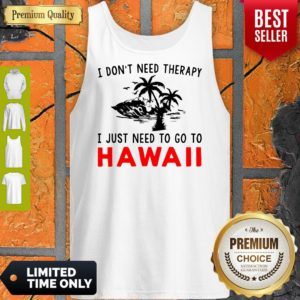 Official I Don't Need Therapy I Just Need To Go To Hawaii Tank Top