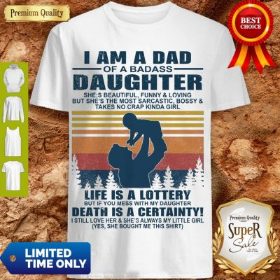 Premium I Am A Dad Of A Dabass Daughter Life Is A Lottery Beath Is Certainty Shirt