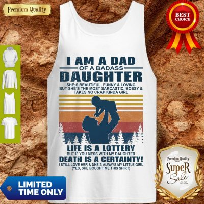 Premium I Am A Dad Of A Dabass Daughter Life Is A Lottery Beath Is Certainty Tank Top
